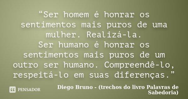 """""""Ser homem é honrar os sentimentos mais puros de uma mulher. Realizá-la. Ser humano é honrar os sentimentos mais puros de um outro ser humano. Compreendê-lo, re... Frase de Diego Bruno - (trechos do livro Palavras de Sabedoria)."""