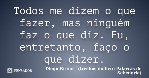 Todos me dizem o que fazer, mas ninguém faz o que diz. Eu, entretanto, faço o que dizer.... Frase de Diego Bruno (Trechos do livro Palavras de Sabedoria).