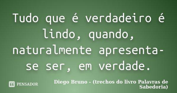 Tudo que é verdadeiro é lindo, quando, naturalmente apresenta-se ser, em verdade.... Frase de Diego Bruno (Trechos do livro Palavras de Sabedoria).