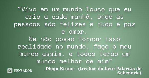 """""""Vivo em um mundo louco que eu crio a cada manhã, onde as pessoas são felizes e tudo é paz e amor. Se não posso tornar isso realidade no mundo, faço o meu mundo... Frase de Diego Bruno - (trechos do livro Palavras de Sabedoria)."""