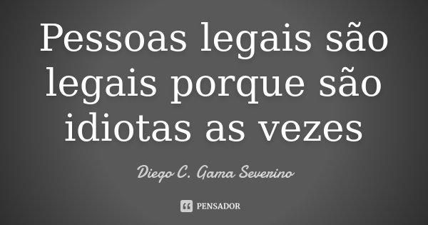 Pessoas legais são legais porque são idiotas as vezes... Frase de Diego C. Gama Severino.