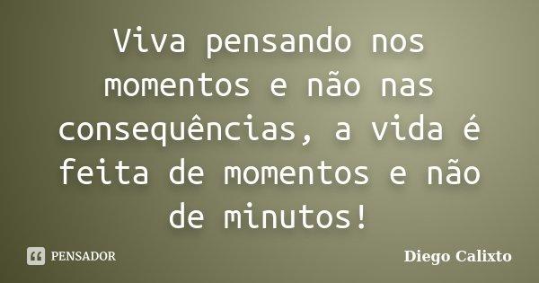 Viva pensando nos momentos e não nas consequências, a vida é feita de momentos e não de minutos!... Frase de Diego Calixto.