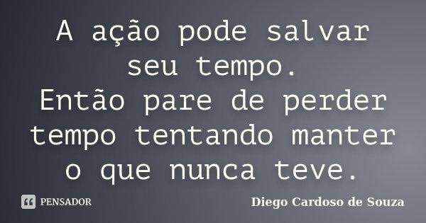 A ação pode salvar seu tempo. Então pare de perder tempo tentando manter o que nunca teve.... Frase de Diego Cardoso de Souza.