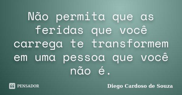 Não permita que as feridas que você carrega te transformem em uma pessoa que você não é.... Frase de Diego Cardoso de Souza.