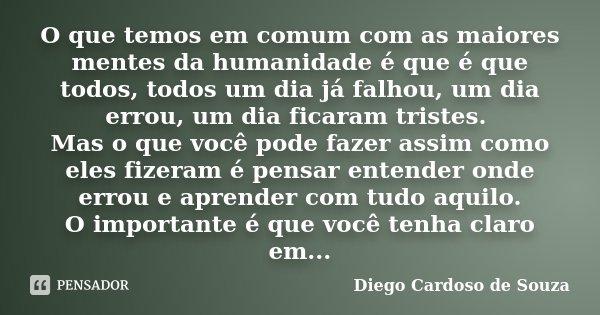 O que temos em comum com as maiores mentes da humanidade é que é que todos, todos um dia já falhou, um dia errou, um dia ficaram tristes. Mas o que você pode fa... Frase de Diego Cardoso de Souza.