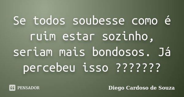 Se todos soubesse como é ruim estar sozinho, seriam mais bondosos. Já percebeu isso ???????... Frase de Diego Cardoso de Souza.