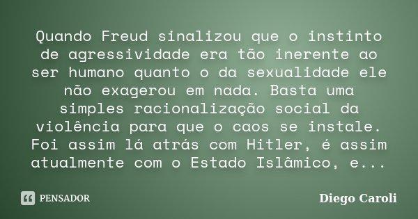 Quando Freud sinalizou que o instinto de agressividade era tão inerente ao ser humano quanto o da sexualidade ele não exagerou em nada. Basta uma simples racion... Frase de Diego Caroli.