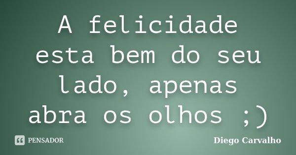 A felicidade esta bem do seu lado, apenas abra os olhos ;)... Frase de Diego Carvalho.