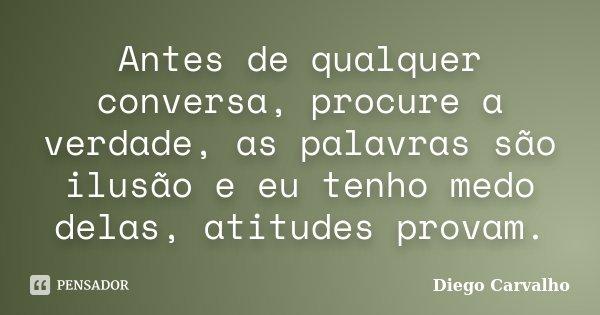 Antes de qualquer conversa, procure a verdade, as palavras são ilusão e eu tenho medo delas, atitudes provam.... Frase de Diego Carvalho.