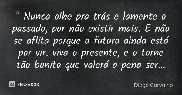""""""" Nunca olhe pra trás e lamente o passado, por não existir mais. E não se aflita porque o futuro ainda está por vir. viva o presente, e o torne tão bonito ... Frase de Diego Carvalho."""