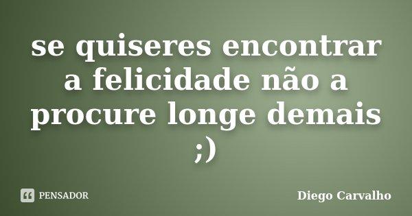 se quiseres encontrar a felicidade não a procure longe demais ;)... Frase de Diego Carvalho.