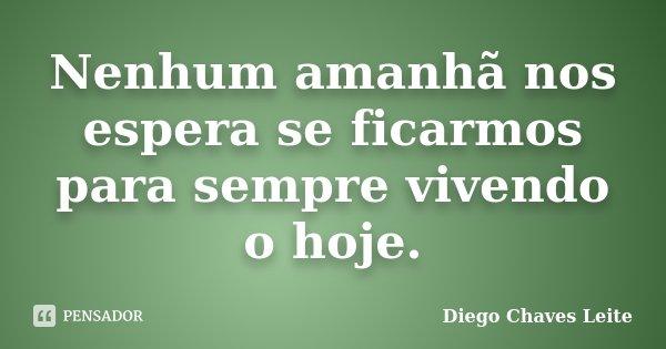 Nenhum amanhã nos espera se ficarmos para sempre vivendo o hoje.... Frase de Diego Chaves Leite.