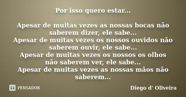 Por isso quero estar... Apesar de muitas vezes as nossas bocas não saberem dizer, ele sabe... Apesar de muitas vezes os nossos ouvidos não saberem ouvir, ele sa... Frase de Diego d' Oliveira.