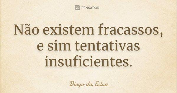 Não existem fracassos, e sim tentativas insuficientes.... Frase de Diego da Silva.
