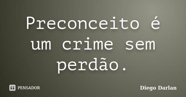 Preconceito é um crime sem perdão.... Frase de Diego Darlan.