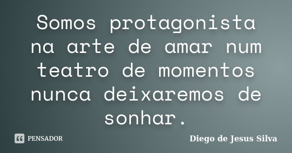 Somos protagonista na arte de amar num teatro de momentos nunca deixaremos de sonhar.... Frase de Diego de Jesus Silva.