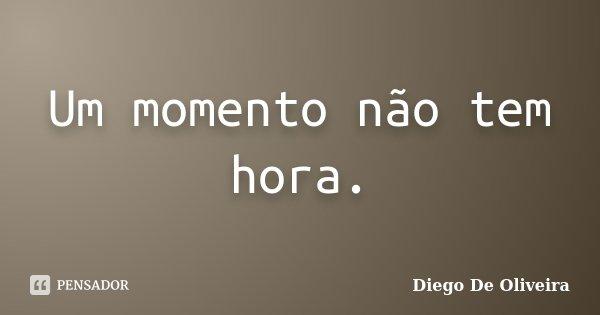 Um momento não tem hora.... Frase de Diego de Oliveira.