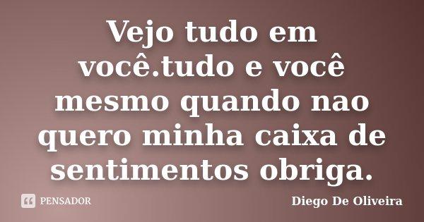 Vejo tudo em você.tudo e você mesmo quando nao quero minha caixa de sentimentos obriga.... Frase de Diego de oliveira.
