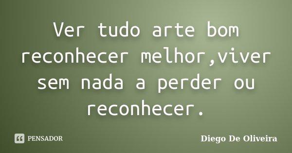 Ver tudo arte bom reconhecer melhor,viver sem nada a perder ou reconhecer.... Frase de Diego De Oliveira.