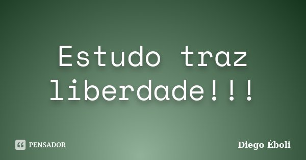 Estudo traz liberdade!!!... Frase de Diego Éboli.