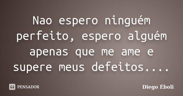 Nao espero ninguém perfeito, espero alguém apenas que me ame e supere meus defeitos....... Frase de Diego Éboli.