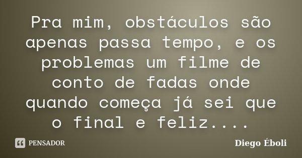 Pra mim, obstáculos são apenas passa tempo, e os problemas um filme de conto de fadas onde quando começa já sei que o final e feliz....... Frase de Diego Éboli.