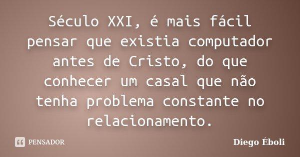 Século XXI, é mais fácil pensar que existia computador antes de Cristo, do que conhecer um casal que não tenha problema constante no relacionamento.... Frase de Diego Éboli.