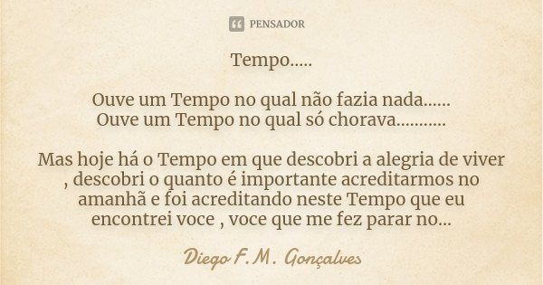 Tempo..... Ouve um Tempo no qual não fazia nada...... Ouve um Tempo no qual só chorava........... Mas hoje há o Tempo em que descobri a alegria de viver , desco... Frase de Diego F.M. Gonçalves.