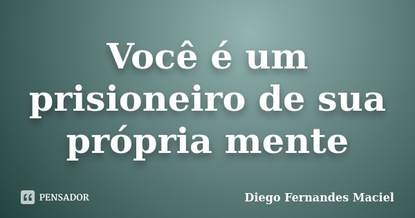 Você é um prisioneiro de sua própria mente... Frase de Diego Fernandes Maciel.