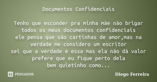 Documentos Confidenciais Tenho que esconder pra minha mãe não brigar todos os meus documentos confidenciais ele pensa que são cartinhas de amor,mas na verdade m... Frase de Diego Ferreira.