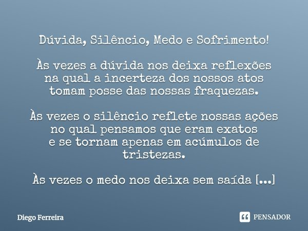 Dúvida,Silêncio,Medo e Sofrimento! As vezes a dúvida nos deixa reflexões na qual a incerteza dos nossos atos tomam posse das nossas fraquesas. As vezes o silênc... Frase de Diego Ferreira.