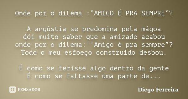 """Onde por o dilema :""""AMIGO É PRA SEMPRE""""? A angústia se predomina pela mágoa dói muito saber que a amizade acabou onde por o dilema:''Amigo é pra sempre""""? Todo o... Frase de Diego Ferreira."""