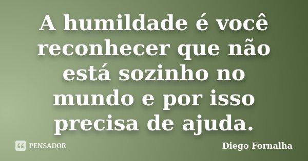 A humildade é você reconhecer que não está sozinho no mundo e por isso precisa de ajuda.... Frase de Diego Fornalha.