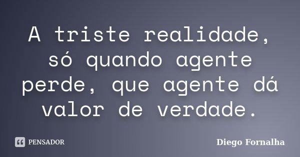 A triste realidade, só quando agente perde, que agente dá valor de verdade.... Frase de Diego Fornalha.