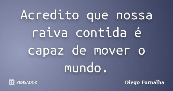 Acredito que nossa raiva contida é capaz de mover o mundo.... Frase de Diego Fornalha.