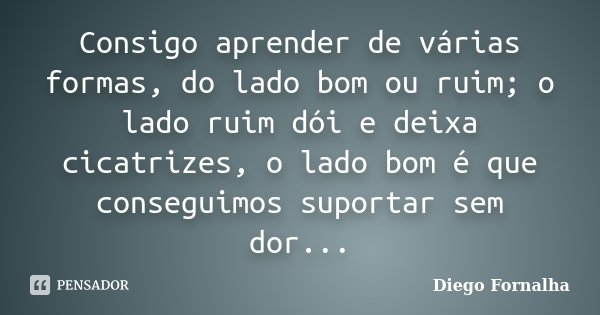 Consigo aprender de várias formas, do lado bom ou ruim; o lado ruim dói e deixa cicatrizes, o lado bom é que conseguimos suportar sem dor...... Frase de Diego Fornalha.
