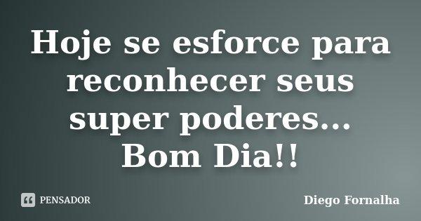 Hoje se esforce para reconhecer seus super poderes... Bom Dia!!... Frase de Diego Fornalha.