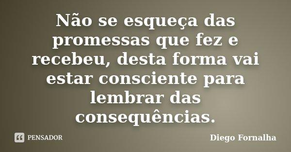 Não se esqueça das promessas que fez e recebeu, desta forma vai estar consciente para lembrar das consequências.... Frase de Diego Fornalha.