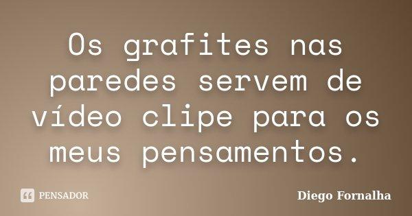 Os grafites nas paredes servem de vídeo clipe para os meus pensamentos.... Frase de Diego Fornalha.