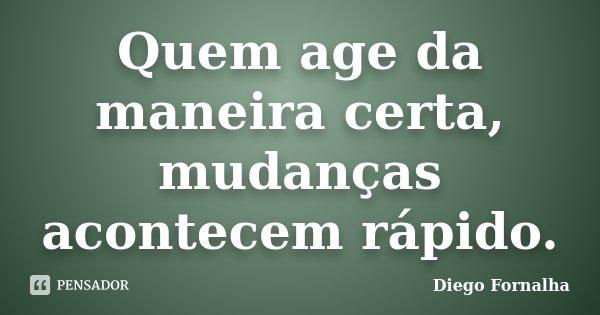 Quem age da maneira certa, mudanças acontecem rápido.... Frase de Diego Fornalha.