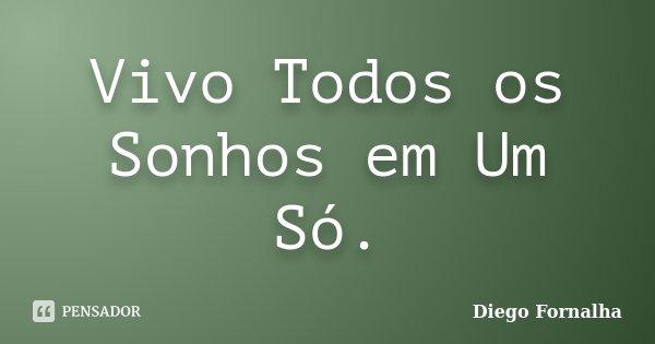 Vivo Todos os Sonhos em Um Só.... Frase de Diego Fornalha.
