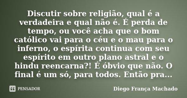 Discutir sobre religião, qual é a verdadeira e qual não é. É perda de tempo, ou você acha que o bom católico vai para o céu e o mau para o inferno, o espírita c... Frase de Diego França Machado.