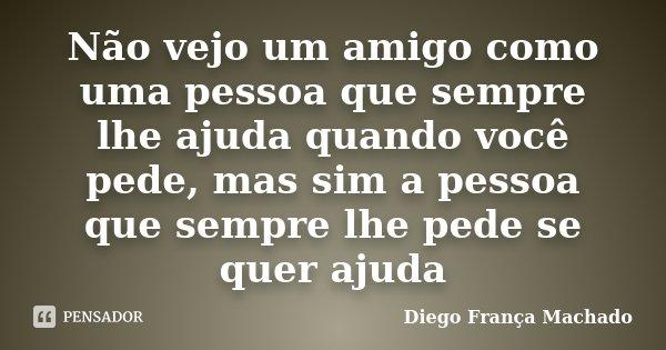 Não vejo um amigo como uma pessoa que sempre lhe ajuda quando você pede, mas sim a pessoa que sempre lhe pede se quer ajuda... Frase de Diego França Machado.