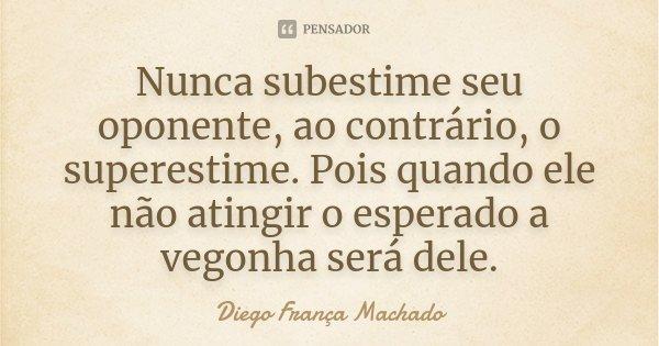 Nunca subestime seu oponente, ao contrário, o superestime. Pois quando ele não atingir o esperado a vegonha será dele.... Frase de Diego França Machado.