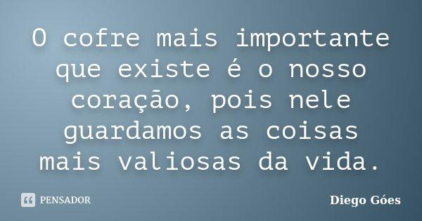 O cofre mais importante que existe é o nosso coração, pois nele guardamos as coisas mais valiosas da vida.... Frase de Diego Góes.