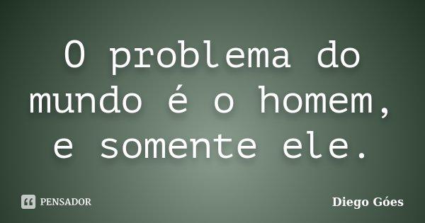 O problema do mundo é o homem, e somente ele.... Frase de Diego Góes.