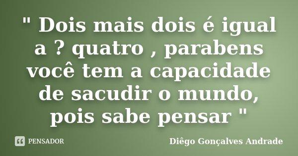 """"""" Dois mais dois é igual a ? quatro , parabens você tem a capacidade de sacudir o mundo, pois sabe pensar """"... Frase de Diêgo Gonçalves Andrade."""