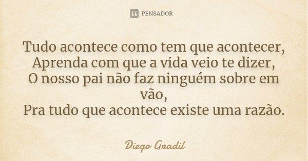 Tudo acontece como tem que acontecer, Aprenda com que a vida veio te dizer, O nosso pai não faz ninguém sobre em vão, Pra tudo que acontece existe uma razão.... Frase de Diego Gradil.