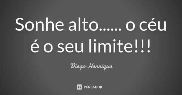 Sonhe alto... ... o céu é o seu limite!!!... Frase de Diego Henrique.
