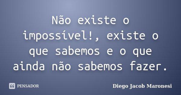 Não existe o impossível!, existe o que sabemos e o que ainda não sabemos fazer.... Frase de Diego Jacob Maronesi.